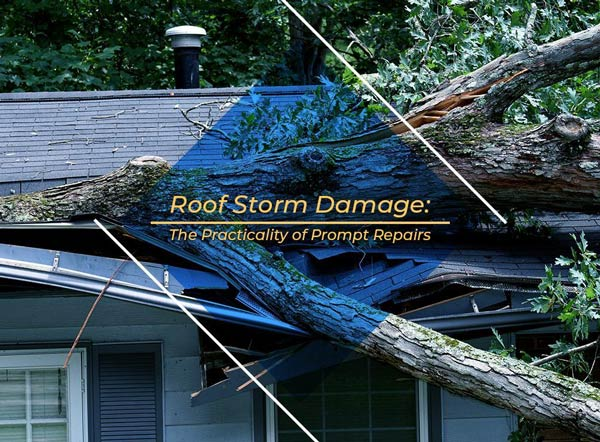 Roof Storm Damage: The Practicality of Prompt Repairs